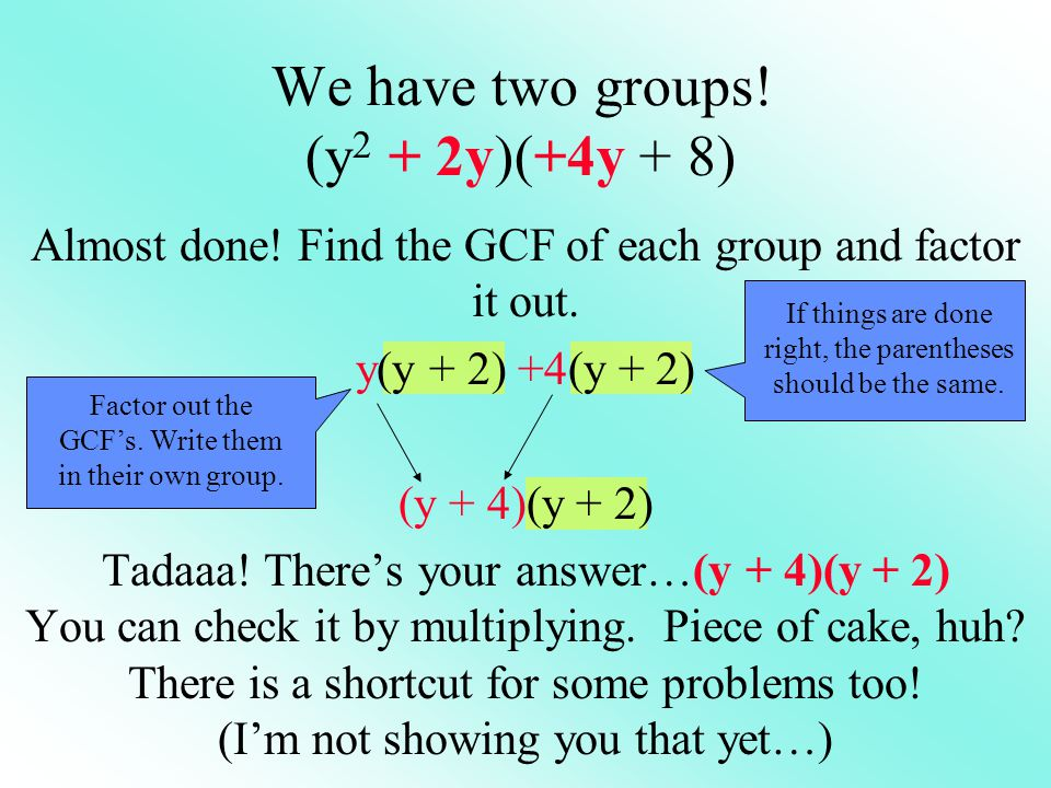 We have two groups! (y 2 + 2y)(+4y + 8) If things are done right, the parentheses should be the same. Almost done! Find the GCF of each group and fact