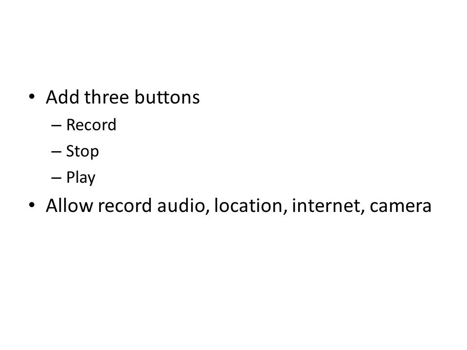 Add three buttons – Record – Stop – Play Allow record audio, location, internet, camera