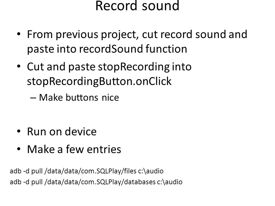 Record sound From previous project, cut record sound and paste into recordSound function Cut and paste stopRecording into stopRecordingButton.onClick – Make buttons nice Run on device Make a few entries adb -d pull /data/data/com.SQLPlay/files c:\audio adb -d pull /data/data/com.SQLPlay/databases c:\audio