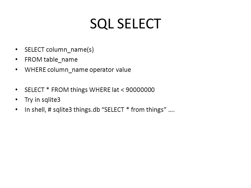 SQL SELECT SELECT column_name(s) FROM table_name WHERE column_name operator value SELECT * FROM things WHERE lat < 90000000 Try in sqlite3 In shell, # sqlite3 things.db SELECT * from things ….