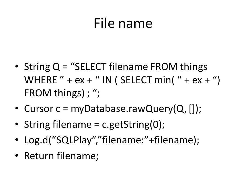 File name String Q = SELECT filename FROM things WHERE + ex + IN ( SELECT min( + ex + ) FROM things) ; ; Cursor c = myDatabase.rawQuery(Q, []); String filename = c.getString(0); Log.d(SQLPlay,filename:+filename); Return filename;