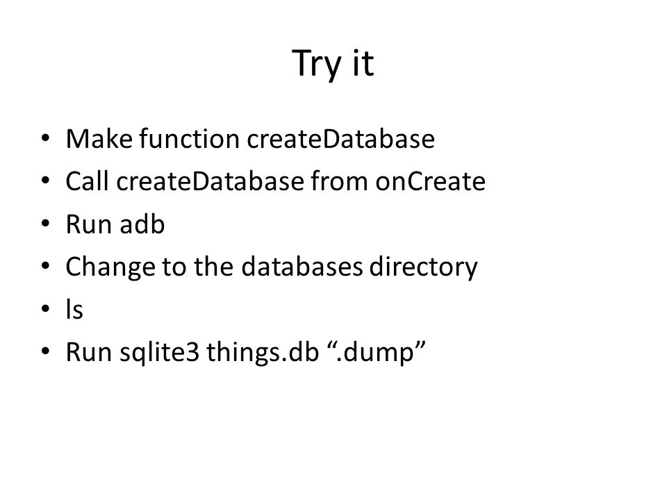 Try it Make function createDatabase Call createDatabase from onCreate Run adb Change to the databases directory ls Run sqlite3 things.db.dump