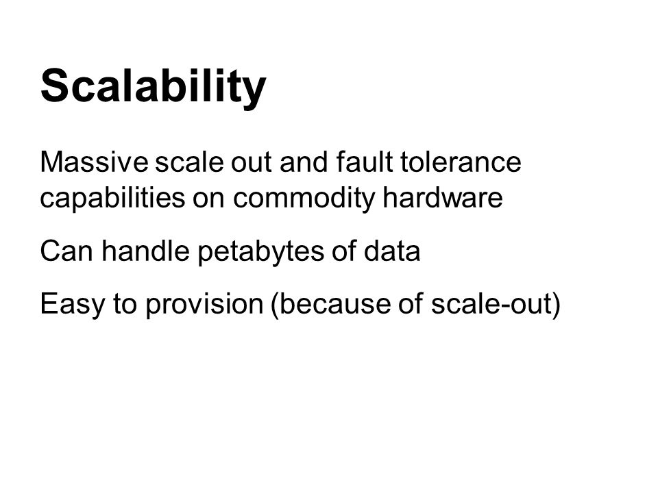 Scalability Massive scale out and fault tolerance capabilities on commodity hardware Can handle petabytes of data Easy to provision (because of scale-