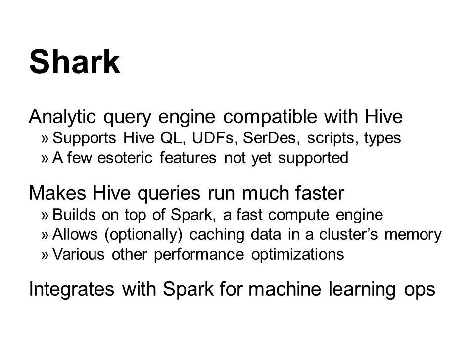 Shark Analytic query engine compatible with Hive Supports Hive QL, UDFs, SerDes, scripts, types A few esoteric features not yet supported Makes Hive q