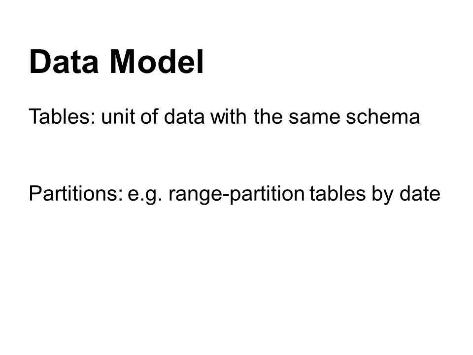 Data Model Tables: unit of data with the same schema Partitions: e.g. range-partition tables by date