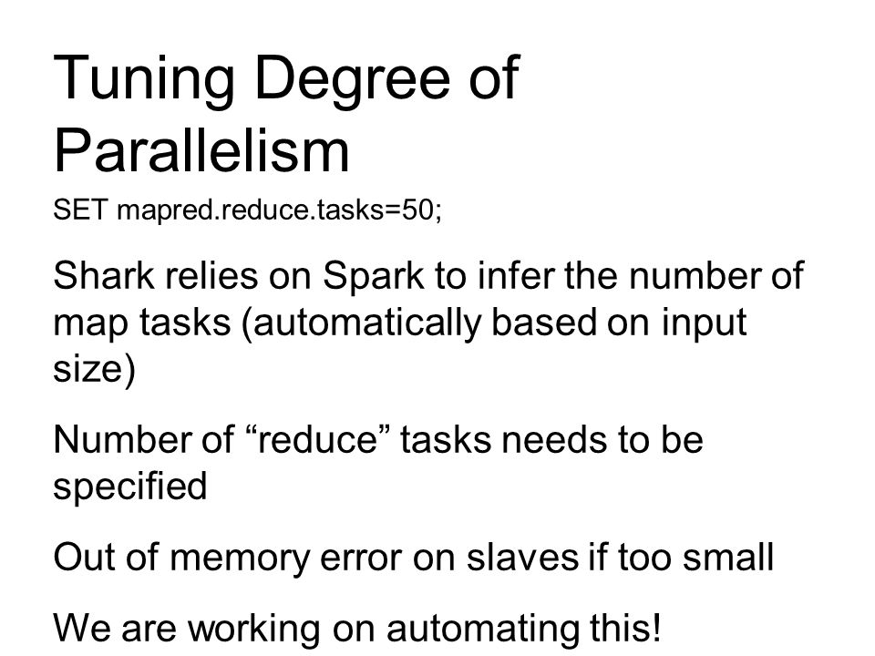 Tuning Degree of Parallelism SET mapred.reduce.tasks=50; Shark relies on Spark to infer the number of map tasks (automatically based on input size) Nu