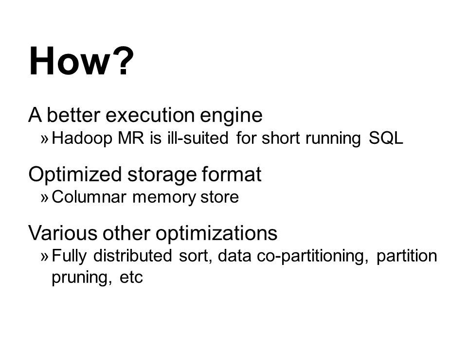 How? A better execution engine Hadoop MR is ill-suited for short running SQL Optimized storage format Columnar memory store Various other optimization