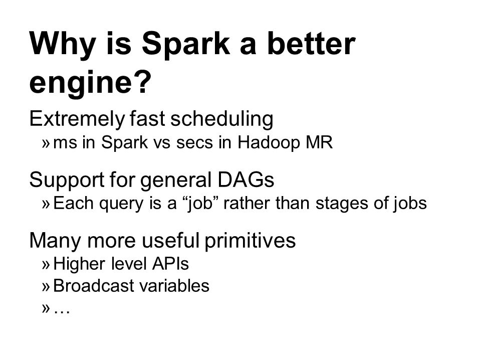 Why is Spark a better engine? Extremely fast scheduling ms in Spark vs secs in Hadoop MR Support for general DAGs Each query is a job rather than stag