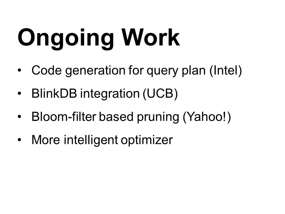 Ongoing Work Code generation for query plan (Intel) BlinkDB integration (UCB) Bloom-filter based pruning (Yahoo!) More intelligent optimizer