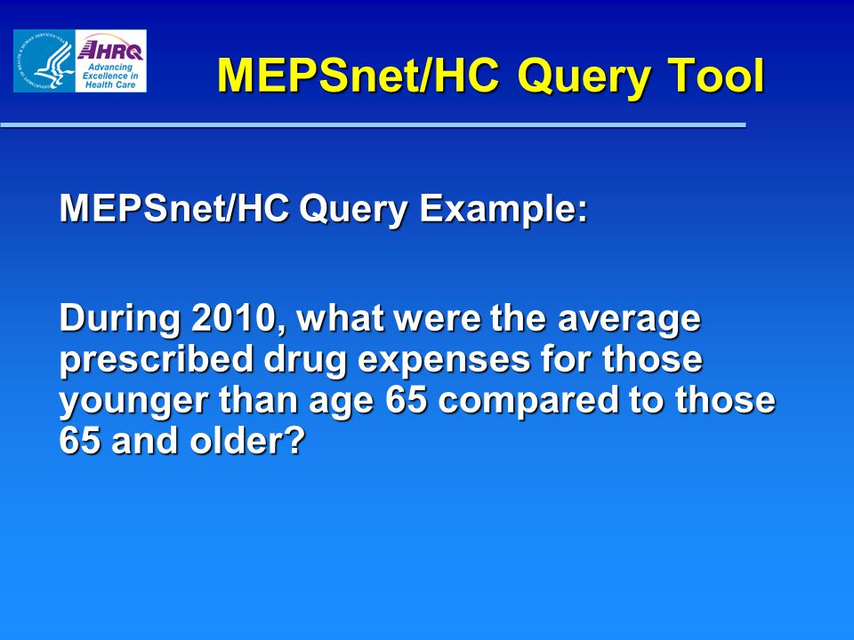 MEPSnet/HC Query Tool MEPSnet/HC Query Example: During 2010, what were the average prescribed drug expenses for those younger than age 65 compared to those 65 and older