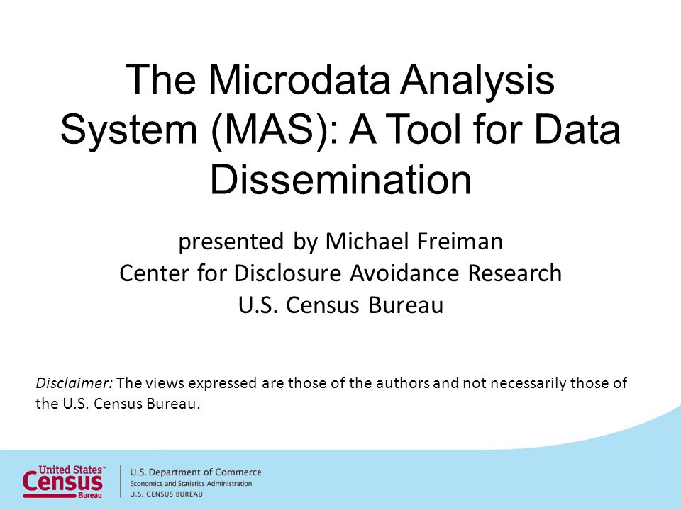 The Microdata Analysis System (MAS): A Tool for Data Dissemination Disclaimer: The views expressed are those of the authors and not necessarily those of the U.S.
