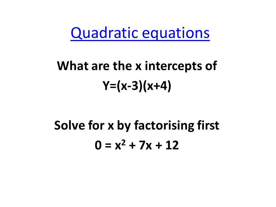 Quadratic equations What are the x intercepts of Y=(x-3)(x+4) Solve for x by factorising first 0 = x 2 + 7x + 12