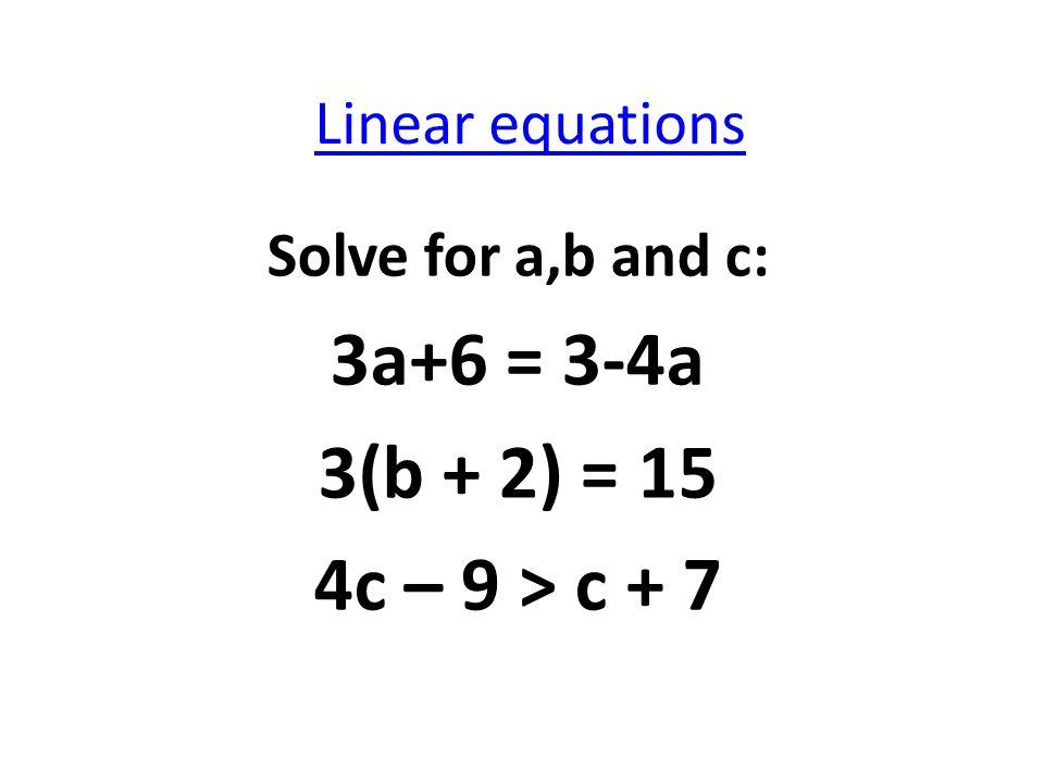 Linear equations Solve for a,b and c: 3a+6 = 3-4a 3(b + 2) = 15 4c – 9 > c + 7