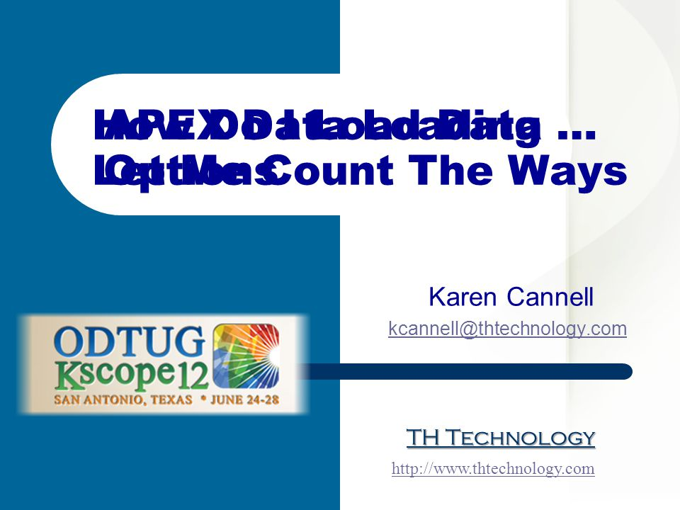 TH Technology Karen Cannell kcannell@thtechnology.com http://www.thtechnology.com How Do I Load Data … Let Me Count The Ways APEX Data Loading Options