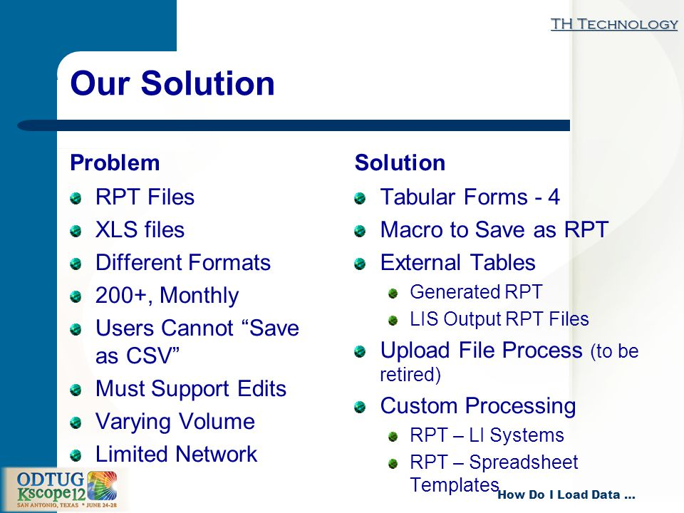 TH Technology How Do I Load Data … Our Solution Problem RPT Files XLS files Different Formats 200+, Monthly Users Cannot Save as CSV Must Support Edits Varying Volume Limited Network Solution Tabular Forms - 4 Macro to Save as RPT External Tables Generated RPT LIS Output RPT Files Upload File Process (to be retired) Custom Processing RPT – LI Systems RPT – Spreadsheet Templates