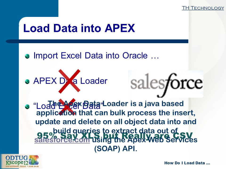 TH Technology How Do I Load Data … Load Data into APEX Import Excel Data into Oracle … APEX Data Loader Load Excel Data 95% Say XLS but Really are CSV The Apex Data Loader is a java based application that can bulk process the insert, update and delete on all object data into and build queries to extract data out of salesforce.com using the Apex Web Services (SOAP) API.