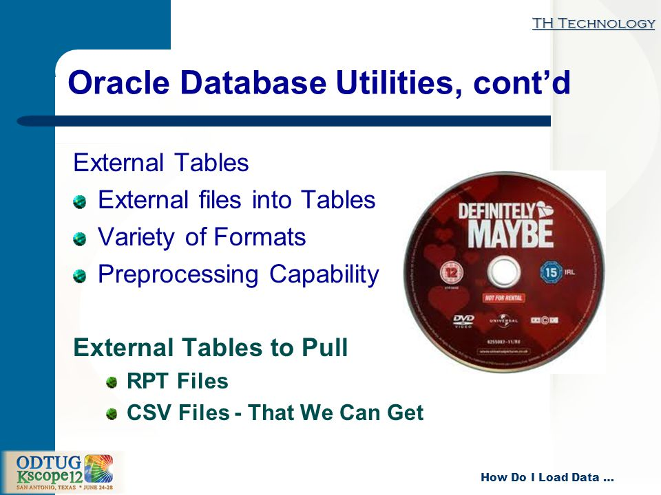 TH Technology How Do I Load Data … Oracle Database Utilities, contd External Tables External files into Tables Variety of Formats Preprocessing Capability External Tables to Pull RPT Files CSV Files - That We Can Get