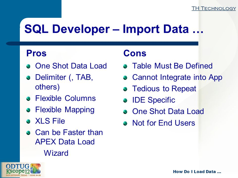 TH Technology How Do I Load Data … SQL Developer – Import Data … Pros One Shot Data Load Delimiter (, TAB, others) Flexible Columns Flexible Mapping XLS File Can be Faster than APEX Data Load Wizard Cons Table Must Be Defined Cannot Integrate into App Tedious to Repeat IDE Specific One Shot Data Load Not for End Users