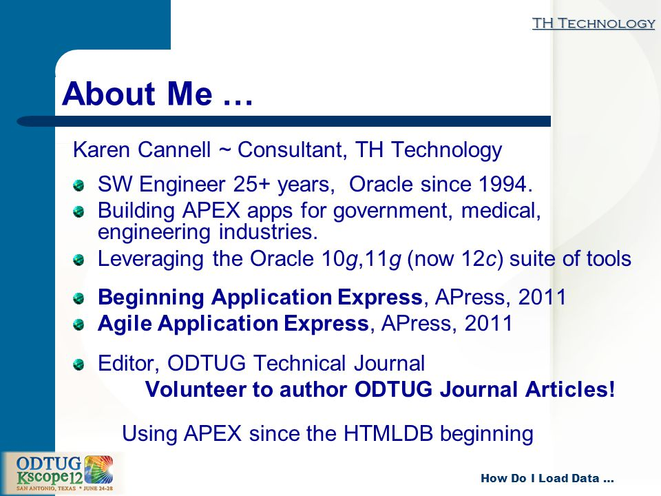 TH Technology How Do I Load Data … About Me … Karen Cannell ~ Consultant, TH Technology SW Engineer 25+ years, Oracle since 1994.