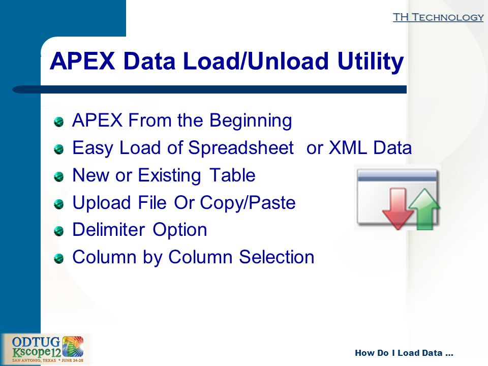 TH Technology How Do I Load Data … APEX Data Load/Unload Utility APEX From the Beginning Easy Load of Spreadsheet or XML Data New or Existing Table Upload File Or Copy/Paste Delimiter Option Column by Column Selection