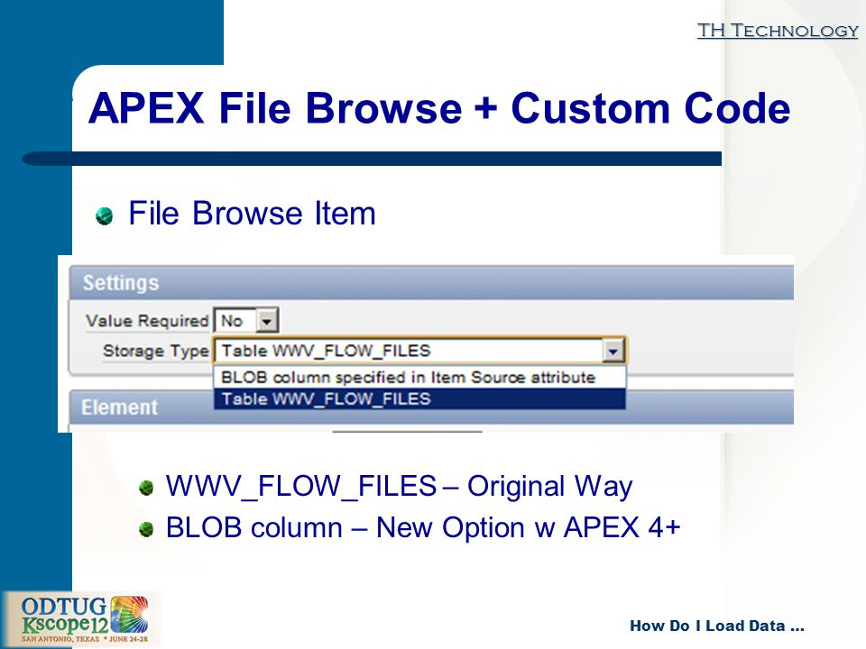 TH Technology How Do I Load Data … APEX File Browse + Custom Code File Browse Item WWV_FLOW_FILES – Original Way BLOB column – New Option w APEX 4+