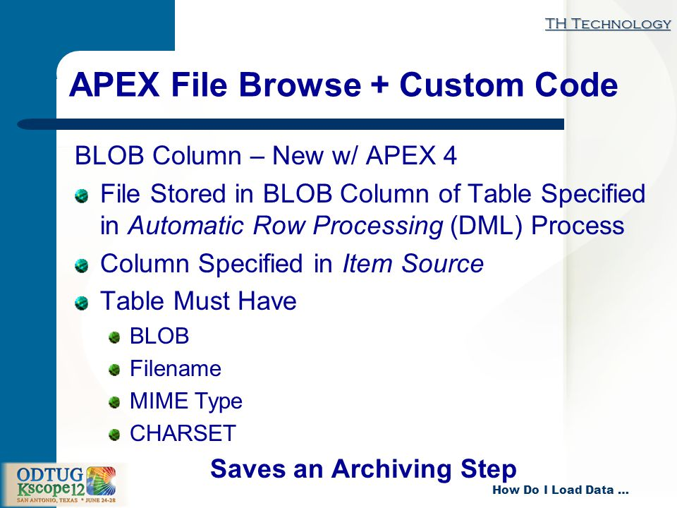 TH Technology How Do I Load Data … APEX File Browse + Custom Code BLOB Column – New w/ APEX 4 File Stored in BLOB Column of Table Specified in Automatic Row Processing (DML) Process Column Specified in Item Source Table Must Have BLOB Filename MIME Type CHARSET Saves an Archiving Step