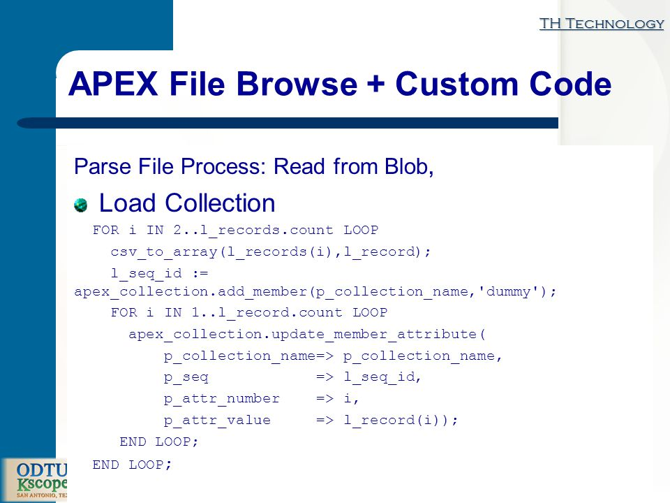 TH Technology How Do I Load Data … APEX File Browse + Custom Code Parse File Process: Read from Blob, Load Collection FOR i IN 2..l_records.count LOOP csv_to_array(l_records(i),l_record); l_seq_id := apex_collection.add_member(p_collection_name, dummy ); FOR i IN 1..l_record.count LOOP apex_collection.update_member_attribute( p_collection_name=> p_collection_name, p_seq => l_seq_id, p_attr_number => i, p_attr_value => l_record(i)); END LOOP;