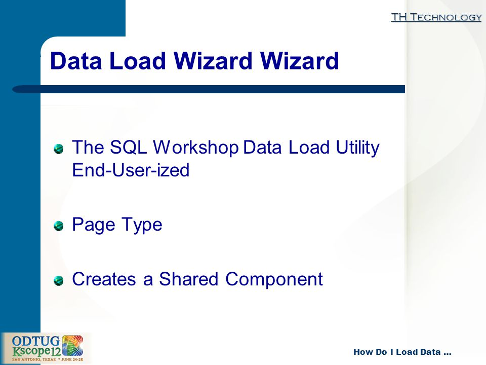 TH Technology How Do I Load Data … Data Load Wizard Wizard The SQL Workshop Data Load Utility End-User-ized Page Type Creates a Shared Component