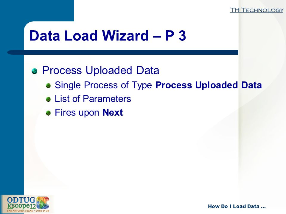 TH Technology How Do I Load Data … Data Load Wizard – P 3 Process Uploaded Data Single Process of Type Process Uploaded Data List of Parameters Fires upon Next