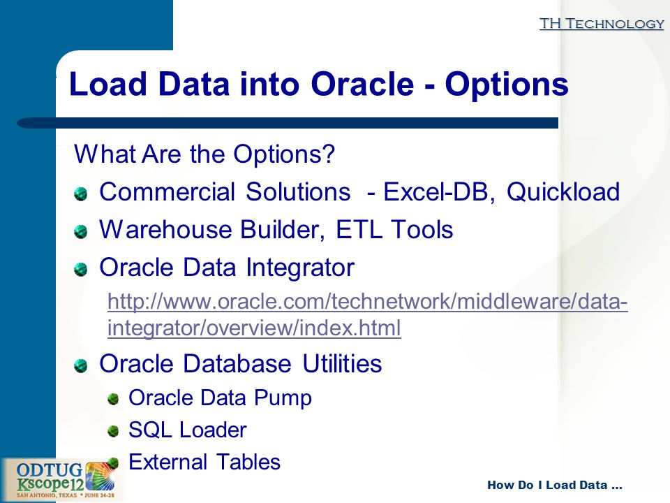 TH Technology How Do I Load Data … Load Data into Oracle - Options What Are the Options.