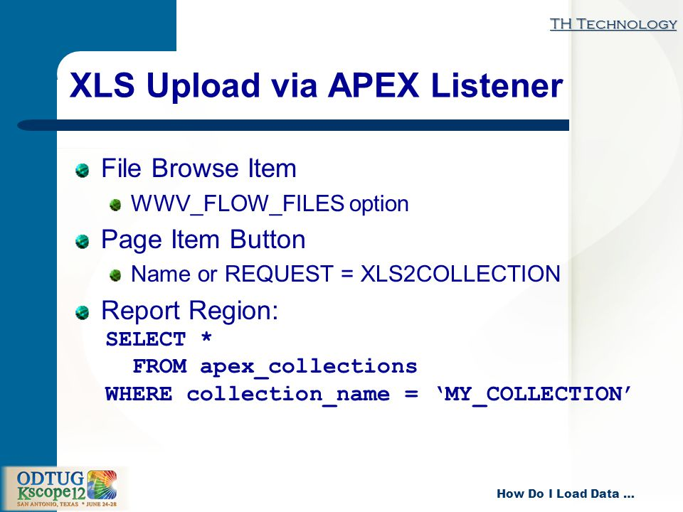 TH Technology How Do I Load Data … XLS Upload via APEX Listener File Browse Item WWV_FLOW_FILES option Page Item Button Name or REQUEST = XLS2COLLECTION Report Region: SELECT * FROM apex_collections WHERE collection_name = MY_COLLECTION