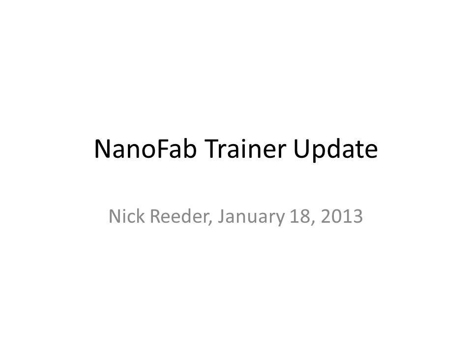 NanoFab Trainer Update Nick Reeder, January 18, 2013