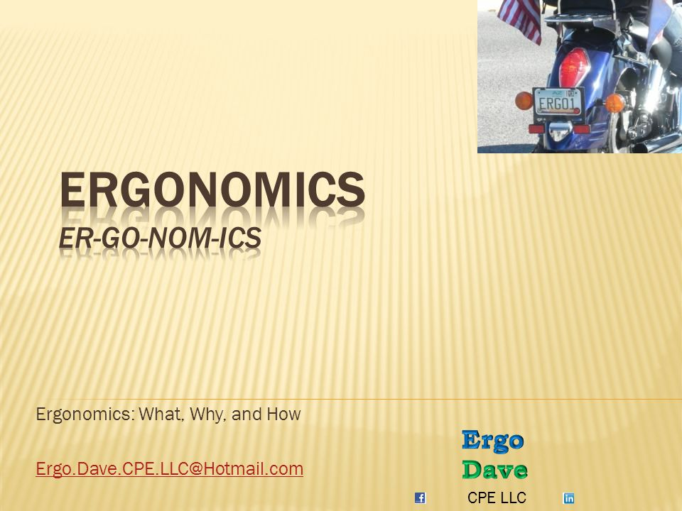 Ergonomics: What, Why, and How Ergo.Dave.CPE.LLC@Hotmail.com CPE LLC