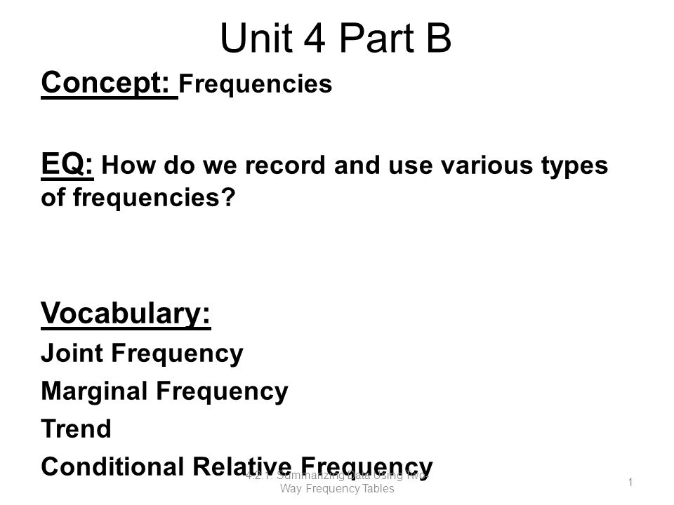 Unit 4 Part B Concept: Frequencies EQ: How do we record and use various types of frequencies? Vocabulary: Joint Frequency Marginal Frequency Trend Con