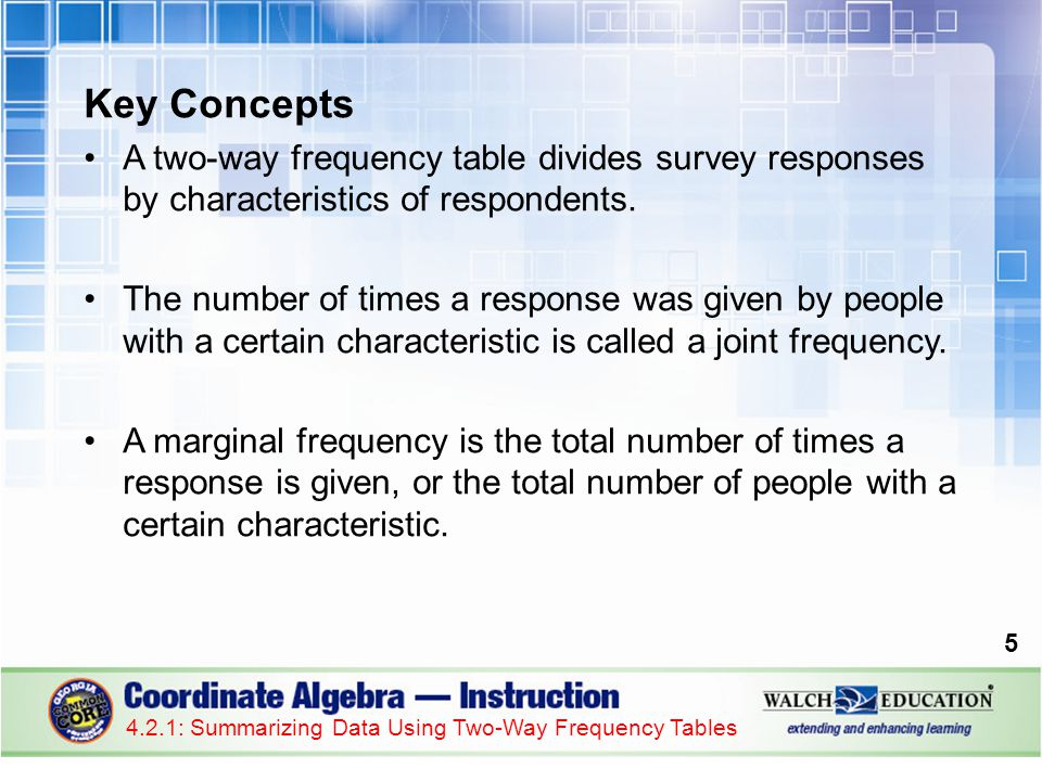 Key Concepts, continued A conditional relative frequency expresses a number of responses as a percentage of the total number of respondents, the total number of people with a given characteristic, or the total number of times a specific response was given.