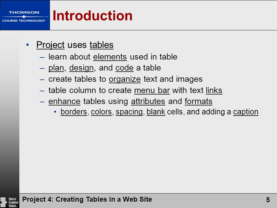 Project 4: Creating Tables in a Web Site 5 Introduction Project uses tables –learn about elements used in table –plan, design, and code a table –create tables to organize text and images –table column to create menu bar with text links –enhance tables using attributes and formats borders, colors, spacing, blank cells, and adding a caption