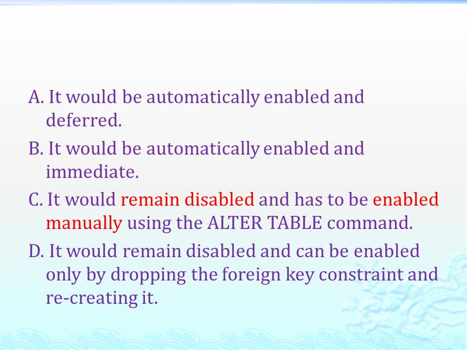 A. It would be automatically enabled and deferred. B. It would be automatically enabled and immediate. C. It would remain disabled and has to be enabl