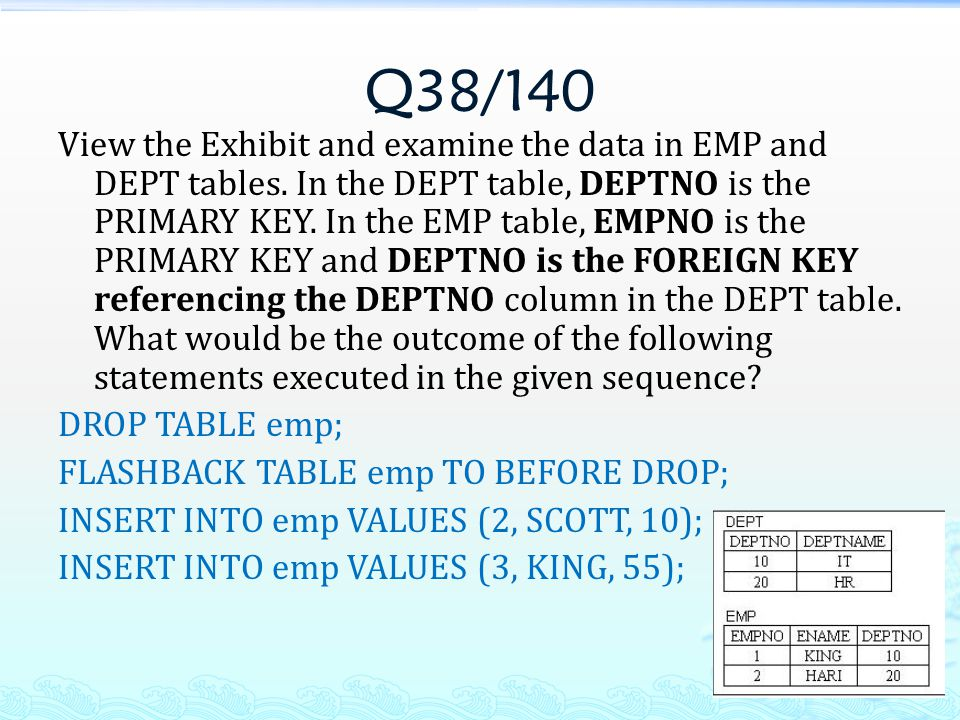 Q38/140 View the Exhibit and examine the data in EMP and DEPT tables. In the DEPT table, DEPTNO is the PRIMARY KEY. In the EMP table, EMPNO is the PRI