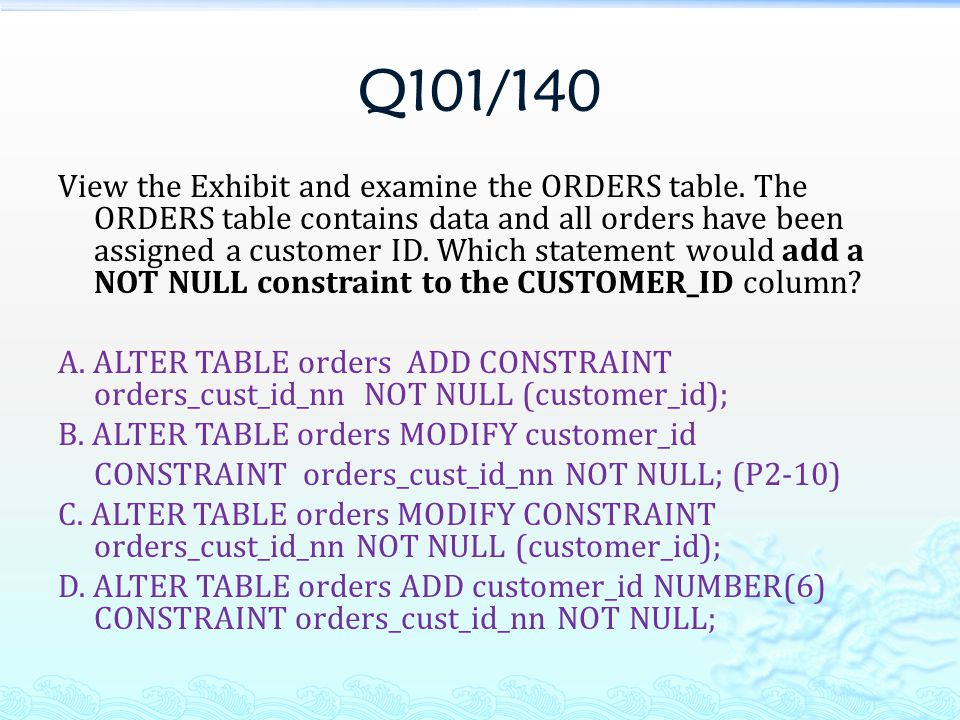 Q101/140 View the Exhibit and examine the ORDERS table. The ORDERS table contains data and all orders have been assigned a customer ID. Which statemen