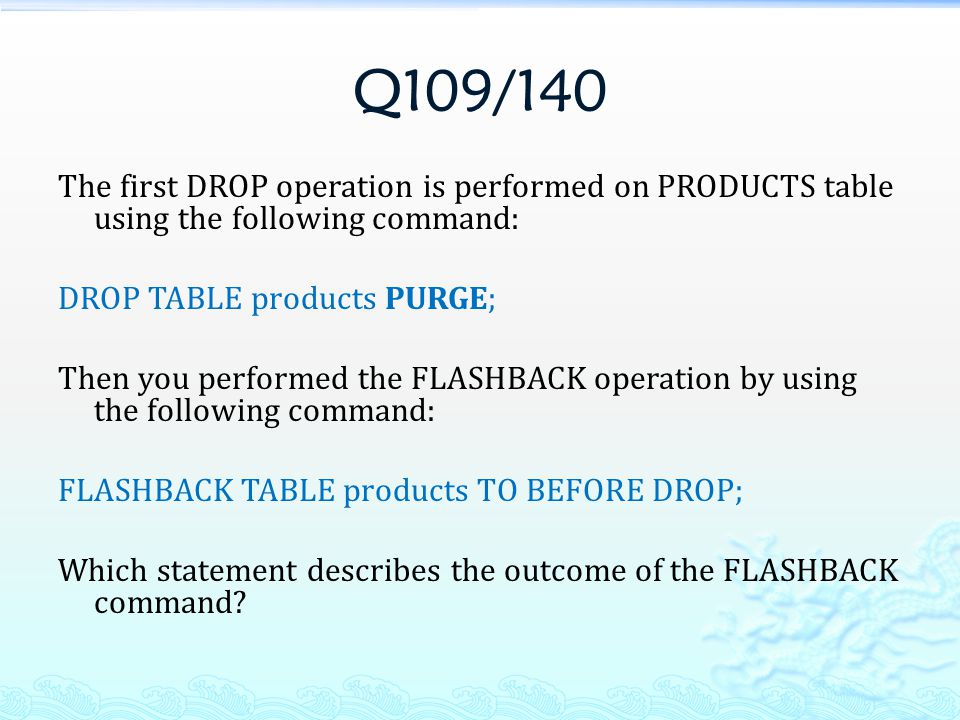 Q109/140 The first DROP operation is performed on PRODUCTS table using the following command: DROP TABLE products PURGE; Then you performed the FLASHB