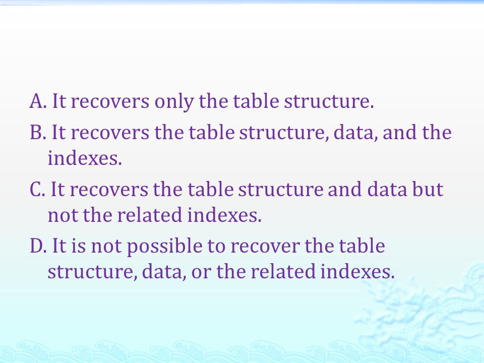 A. It recovers only the table structure. B. It recovers the table structure, data, and the indexes. C. It recovers the table structure and data but no