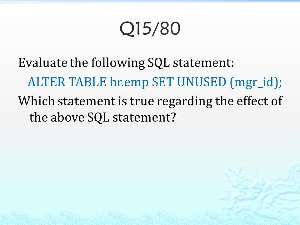 Q15/80 Evaluate the following SQL statement: ALTER TABLE hr.emp SET UNUSED (mgr_id); Which statement is true regarding the effect of the above SQL sta