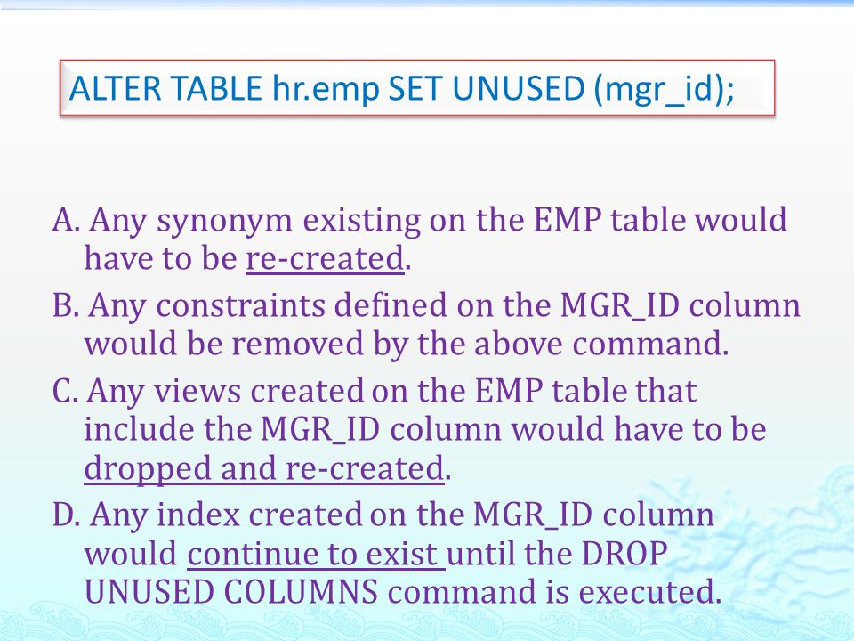 A. Any synonym existing on the EMP table would have to be re-created. B. Any constraints defined on the MGR_ID column would be removed by the above co