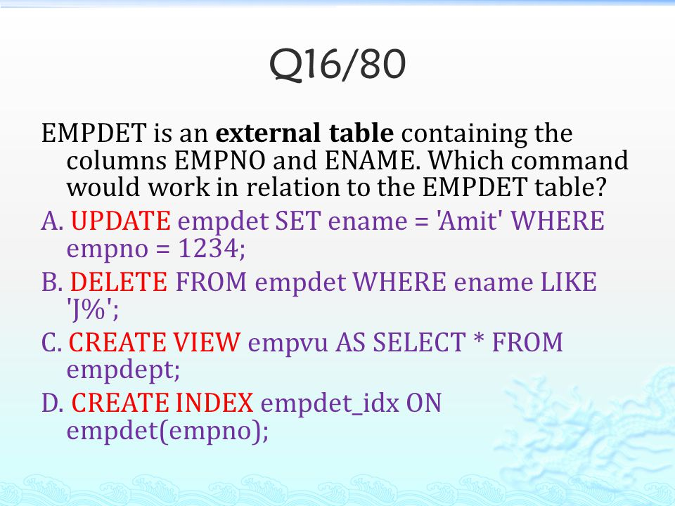 Q16/80 EMPDET is an external table containing the columns EMPNO and ENAME. Which command would work in relation to the EMPDET table? A. UPDATE empdet