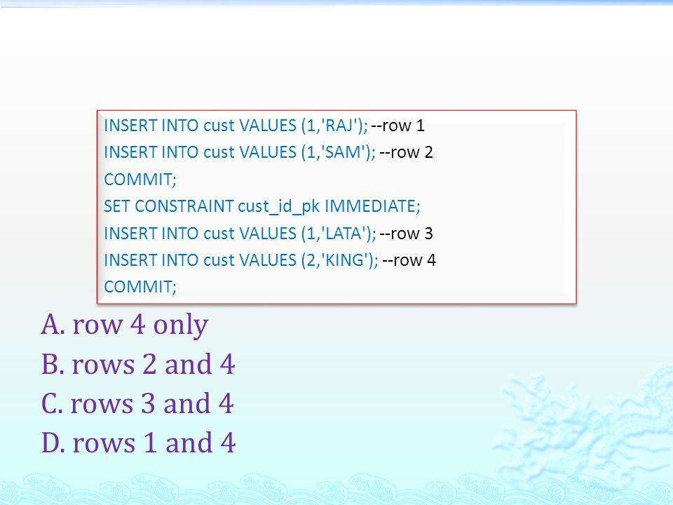 A. row 4 only B. rows 2 and 4 C. rows 3 and 4 D. rows 1 and 4 INSERT INTO cust VALUES (1,'RAJ'); --row 1 INSERT INTO cust VALUES (1,'SAM'); --row 2 CO
