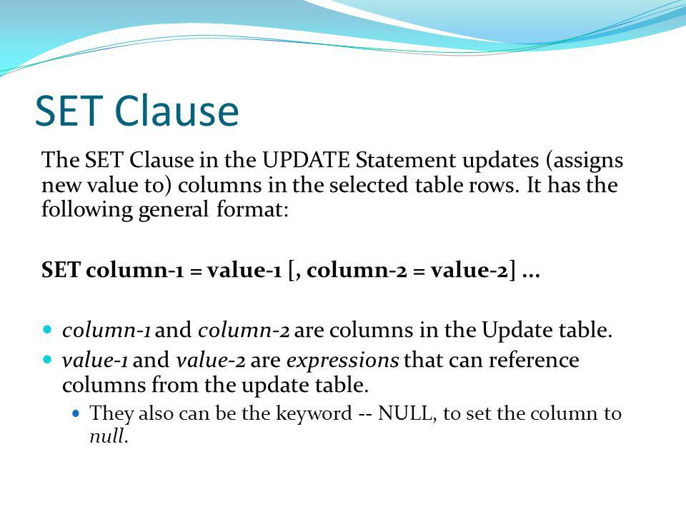 SET Clause The SET Clause in the UPDATE Statement updates (assigns new value to) columns in the selected table rows.