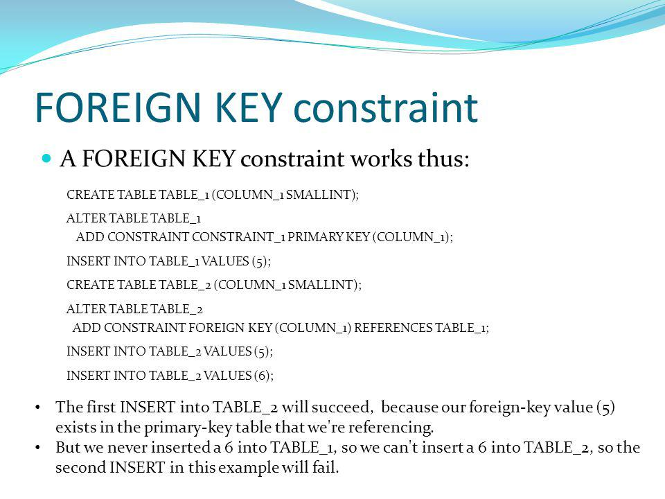 FOREIGN KEY constraint A FOREIGN KEY constraint works thus: CREATE TABLE TABLE_1 (COLUMN_1 SMALLINT); ALTER TABLE TABLE_1 ADD CONSTRAINT CONSTRAINT_1 PRIMARY KEY (COLUMN_1); INSERT INTO TABLE_1 VALUES (5); CREATE TABLE TABLE_2 (COLUMN_1 SMALLINT); ALTER TABLE TABLE_2 ADD CONSTRAINT FOREIGN KEY (COLUMN_1) REFERENCES TABLE_1; INSERT INTO TABLE_2 VALUES (5); INSERT INTO TABLE_2 VALUES (6); The first INSERT into TABLE_2 will succeed, because our foreign-key value (5) exists in the primary-key table that we re referencing.
