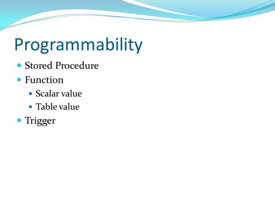 Programmability Stored Procedure Function Scalar value Table value Trigger