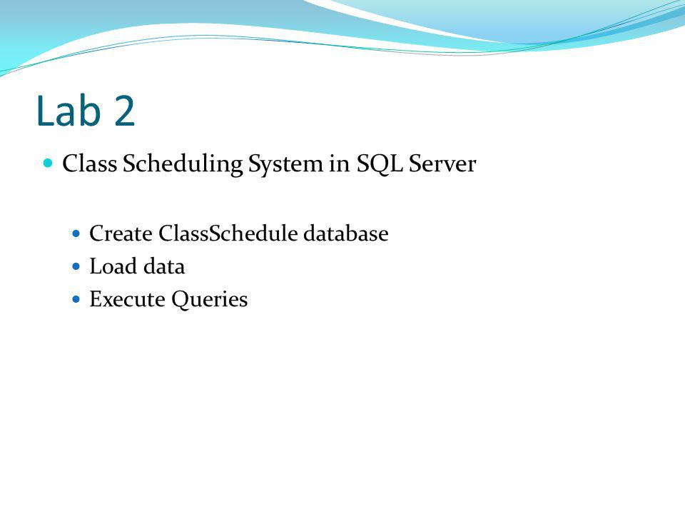 Lab 2 Class Scheduling System in SQL Server Create ClassSchedule database Load data Execute Queries