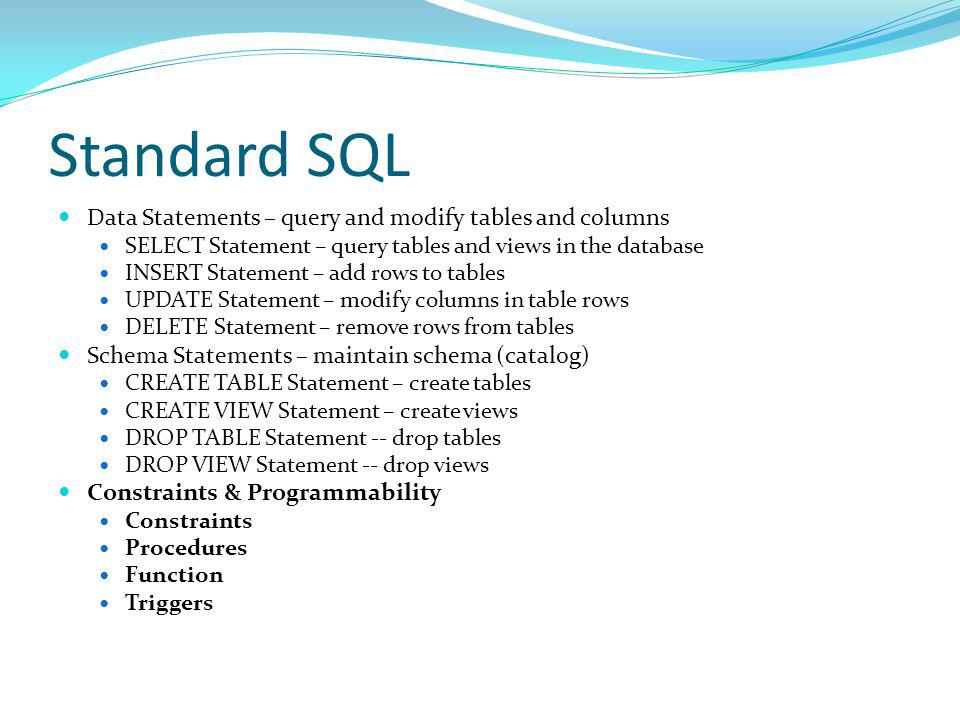 Data Statements – query and modify tables and columns SELECT Statement – query tables and views in the database INSERT Statement – add rows to tables UPDATE Statement – modify columns in table rows DELETE Statement – remove rows from tables Schema Statements – maintain schema (catalog) CREATE TABLE Statement – create tables CREATE VIEW Statement – create views DROP TABLE Statement -- drop tables DROP VIEW Statement -- drop views Constraints & Programmability Constraints Procedures Function Triggers